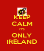 KEEP CALM IT'S ONLY IRELAND - Personalised Poster A4 size