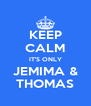 KEEP CALM IT'S ONLY JEMIMA & THOMAS - Personalised Poster A4 size