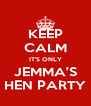 KEEP CALM IT'S ONLY JEMMA'S HEN PARTY - Personalised Poster A4 size