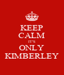 KEEP CALM IT'S ONLY KIMBERLEY - Personalised Poster A4 size