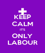 KEEP CALM IT'S ONLY LABOUR - Personalised Poster A4 size