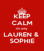 KEEP CALM it's only LAUREN &  SOPHIE - Personalised Poster A4 size