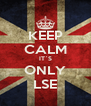KEEP CALM IT`S ONLY LSE - Personalised Poster A4 size