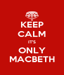 KEEP CALM IT'S ONLY MACBETH - Personalised Poster A4 size
