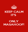 KEEP CALM IT'S   ONLY MASAHOOF! - Personalised Poster A4 size