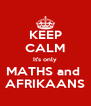KEEP CALM It's only MATHS and  AFRIKAANS - Personalised Poster A4 size