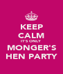 KEEP CALM IT'S ONLY  MONGER'S HEN PARTY - Personalised Poster A4 size