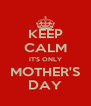 KEEP CALM IT'S ONLY MOTHER'S DAY - Personalised Poster A4 size