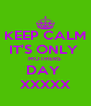 KEEP CALM IT'S ONLY  MOTHERS  DAY  XXXXX - Personalised Poster A4 size