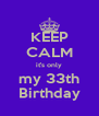 KEEP CALM it's only my 33th Birthday - Personalised Poster A4 size
