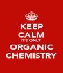 KEEP CALM IT'S ONLY ORGANIC CHEMISTRY - Personalised Poster A4 size