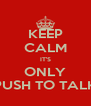 KEEP CALM IT'S ONLY PUSH TO TALK - Personalised Poster A4 size