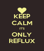 KEEP CALM IT'S ONLY REFLUX - Personalised Poster A4 size