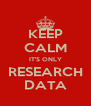 KEEP CALM IT'S ONLY RESEARCH DATA - Personalised Poster A4 size