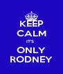 KEEP CALM IT'S   ONLY RODNEY - Personalised Poster A4 size