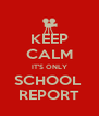 KEEP CALM IT'S ONLY SCHOOL  REPORT - Personalised Poster A4 size