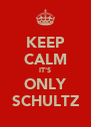 KEEP CALM IT'S ONLY SCHULTZ - Personalised Poster A4 size