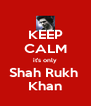 KEEP CALM it's only Shah Rukh  Khan - Personalised Poster A4 size