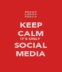 KEEP CALM IT'S ONLY SOCIAL MEDIA - Personalised Poster A4 size
