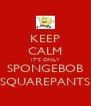 KEEP CALM IT'S ONLY SPONGEBOB SQUAREPANTS - Personalised Poster A4 size