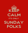KEEP CALM IT'S ONLY  SUNDAY FOLKS - Personalised Poster A4 size