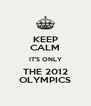 KEEP CALM IT'S ONLY THE 2012 OLYMPICS - Personalised Poster A4 size