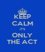 KEEP CALM IT'S ONLY THE ACT - Personalised Poster A4 size