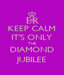 KEEP CALM IT'S ONLY THE DIAMOND JUBILEE - Personalised Poster A4 size
