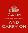 KEEP CALM It's Only the GREs AND CARRY ON - Personalised Poster A4 size