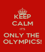 KEEP CALM IT'S ONLY THE  OLYMPICS! - Personalised Poster A4 size