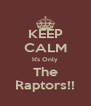 KEEP CALM It's Only The Raptors!! - Personalised Poster A4 size