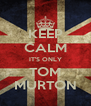 KEEP CALM IT'S ONLY TOM MURTON - Personalised Poster A4 size