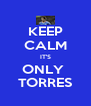 KEEP CALM IT'S ONLY  TORRES - Personalised Poster A4 size