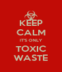 KEEP CALM IT'S ONLY TOXIC WASTE - Personalised Poster A4 size