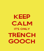 KEEP CALM IT'S ONLY TRENCH GOOCH - Personalised Poster A4 size