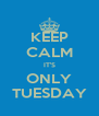 KEEP CALM IT'S ONLY TUESDAY - Personalised Poster A4 size