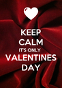 KEEP CALM IT'S ONLY  VALENTINES DAY - Personalised Poster A4 size