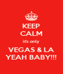 KEEP CALM it's only VEGAS & LA YEAH BABY!!! - Personalised Poster A4 size