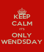 KEEP CALM IT'S ONLY WENDSDAY - Personalised Poster A4 size