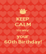 KEEP CALM it's only your 60th Birthday! - Personalised Poster A4 size