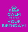 KEEP CALM IT'S ONLY YOUR BIRTHDAY! - Personalised Poster A4 size