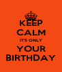 KEEP CALM IT'S ONLY YOUR BIRTHDAY - Personalised Poster A4 size