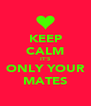 KEEP CALM IT'S ONLY YOUR MATES - Personalised Poster A4 size