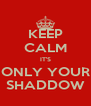 KEEP CALM IT'S ONLY YOUR SHADDOW - Personalised Poster A4 size