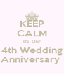 KEEP CALM It's  Our 4th Wedding Anniversary  - Personalised Poster A4 size