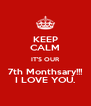KEEP CALM IT'S OUR 7th Monthsary!!! I LOVE YOU. - Personalised Poster A4 size