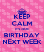 KEEP CALM IT'S OUR BIRTHDAY NEXT WEEK - Personalised Poster A4 size