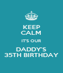 KEEP CALM IT'S OUR DADDY'S 35TH BIRTHDAY - Personalised Poster A4 size