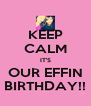 KEEP CALM IT'S OUR EFFIN BIRTHDAY!! - Personalised Poster A4 size