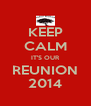 KEEP CALM IT'S OUR REUNION 2014 - Personalised Poster A4 size